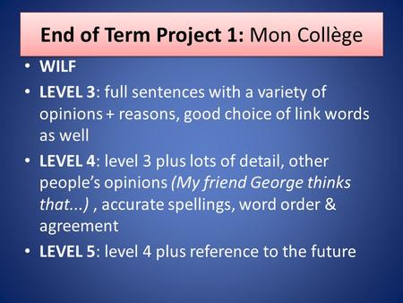 End of Term Project 1: Mon Collège WILF LEVEL 3: full sentences with a variety of opinions + reasons, good choice of link words as well LEVEL 4: level.