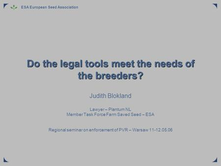 ESA European Seed Association Do the legal tools meet the needs of the breeders? Judith Blokland Lawyer – Plantum NL Member Task Force Farm Saved Seed.