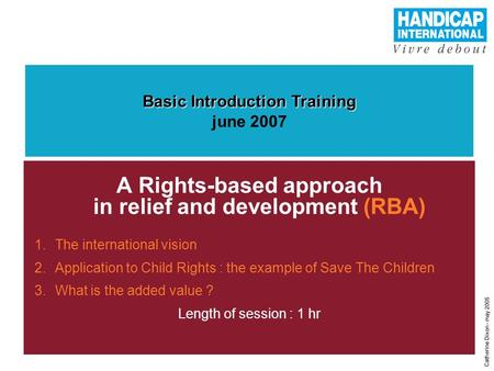 1 A Rights-based approach in relief and development (RBA) 1.The international vision 2.Application to Child Rights : the example of Save The Children 3.What.