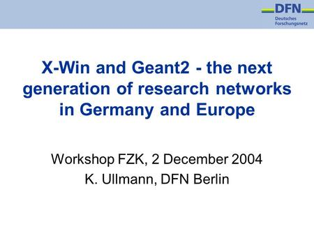 X-Win and Geant2 - the next generation of research networks in Germany and Europe Workshop FZK, 2 December 2004 K. Ullmann, DFN Berlin.
