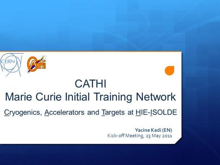 CATHI Marie Curie Initial Training Network Cryogenics, Accelerators and Targets at HIE-ISOLDE Yacine Kadi (EN) Kick-off Meeting, 23 May 2011.