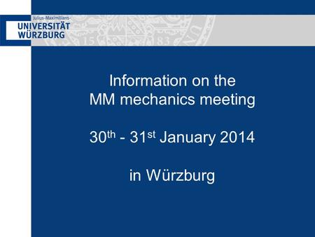 Information on the MM mechanics meeting 30 th - 31 st January 2014 in Würzburg.
