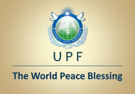 The World Peace Blessing U P F. The Significance of Marriage and Family for World Peace in the 21 st Century.