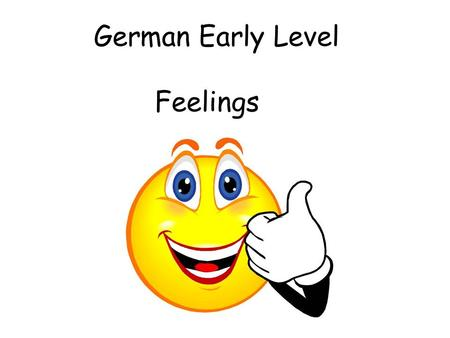 German Early Level Feelings. Vocabulary 2. Feelings Initially teacher can ask the question and start with 3 (e.g.) possible responses. This can progress.