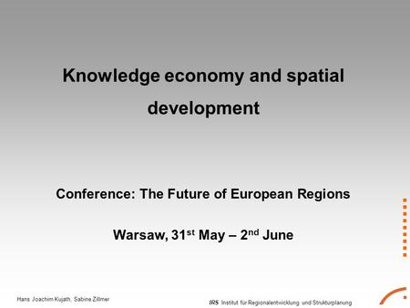 IRS Institut für Regionalentwicklung und Strukturplanung Hans Joachim Kujath, Sabine Zillmer Knowledge economy and spatial development Conference: The.