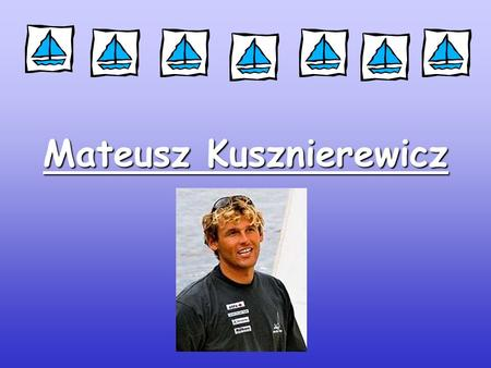 Mateusz Kusznierewicz. Something about him Mateusz Kusznierewicz was born on 29 April 1975 in Warsaw. He started his career in July 1984 from Optymist.