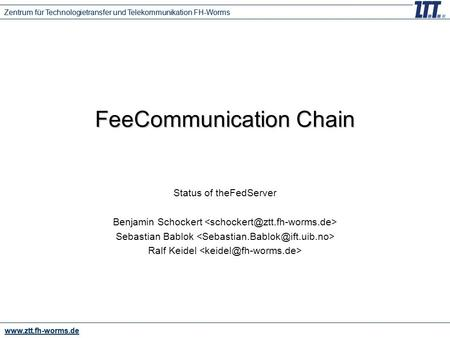 Www.ztt.fh-worms.de Zentrum für Technologietransfer und Telekommunikation FH-Worms FeeCommunication Chain Status of theFedServer Benjamin Schockert Sebastian.