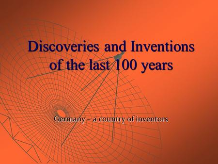 Discoveries and Inventions of the last 100 years Germany – a country of inventors.