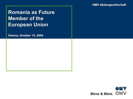 OMV Aktiengesellschaft Move & More. Romania as Future Member of the European Union Vienna, October 15, 2004.