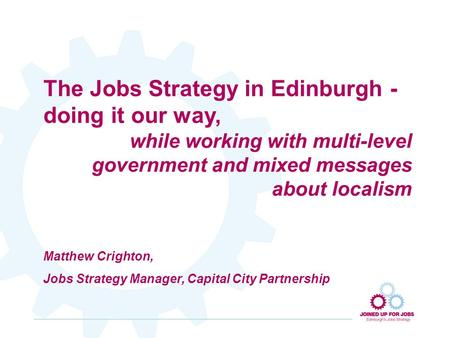 The Jobs Strategy in Edinburgh - doing it our way, while working with multi-level government and mixed messages about localism Matthew Crighton, Jobs Strategy.