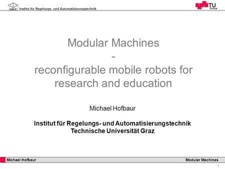 Institut für Regelungs- und Automatisierungstechnik 1 Michael Hofbaur Modular Machines Modular Machines - reconfigurable mobile robots for research and.