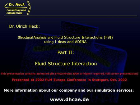 Dr. Ulrich Heck1 Structural Analysis and Fluid Structure Interactions (FSI) using I-deas and ADINA Part II: Fluid Structure Interaction Dr. Ulrich Heck: