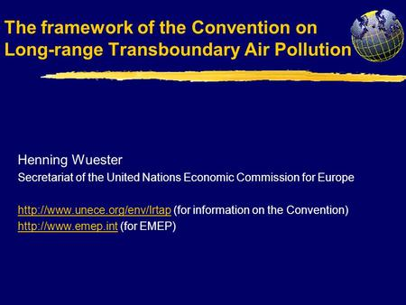 The framework of the Convention on Long-range Transboundary Air Pollution Henning Wuester Secretariat of the United Nations Economic Commission for Europe.