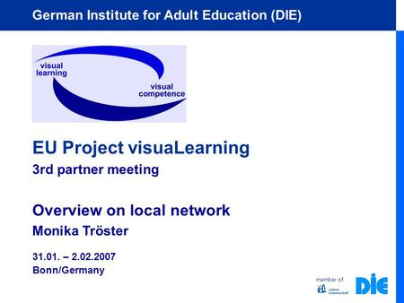 Member of German Institute for Adult Education (DIE) EU Project visuaLearning 3rd partner meeting Overview on local network Monika Tröster 31.01. – 2.02.2007.