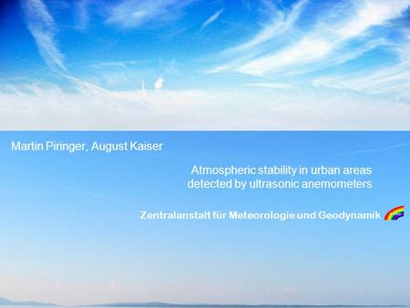 Zentralanstalt für Meteorologie und Geodynamik Atmospheric stability in urban areas detected by ultrasonic anemometers Martin Piringer, August Kaiser.