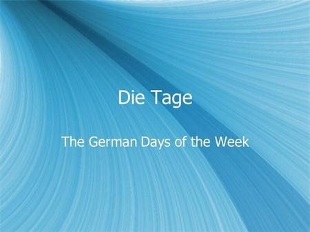 Die Tage The German Days of the Week. German Days Montag = Monday Dienstag = Tuesday Mittwoch = Wednesday Donnerstag = Thursday Freitag = Friday Samstag.