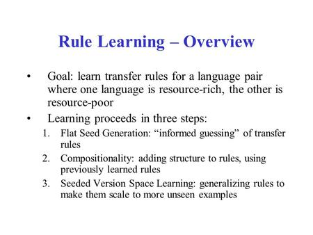 Rule Learning – Overview Goal: learn transfer rules for a language pair where one language is resource-rich, the other is resource-poor Learning proceeds.