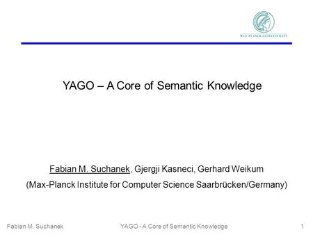 Fabian M. SuchanekYAGO - A Core of Semantic Knowledge 1 YAGO – A Core of Semantic Knowledge Fabian M. Suchanek, Gjergji Kasneci, Gerhard Weikum (Max-Planck.