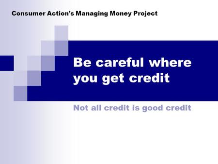 Consumer Actions Managing Money Project Be careful where you get credit Not all credit is good credit.