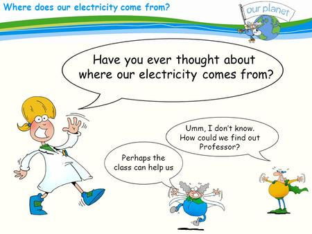 Where does our electricity come from? Have you ever thought about where our electricity comes from? Umm, I dont know. How could we find out Professor?