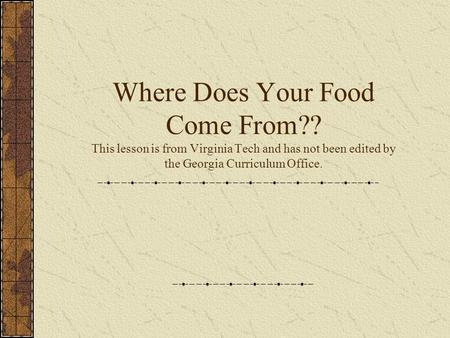 Where Does Your Food Come From?? This lesson is from Virginia Tech and has not been edited by the Georgia Curriculum Office.