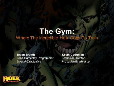 The Gym: Where The Incredible Hulk Goes To Train Bryan Brandt Lead Gameplay Programmer Kevin Coughlan Technical Director