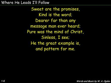 Where He Leads Ill Follow 1-6 Sweet are the promises, Kind is the word; Dearer far than any message man ever heard; Pure was the mind of Christ, Sinless,
