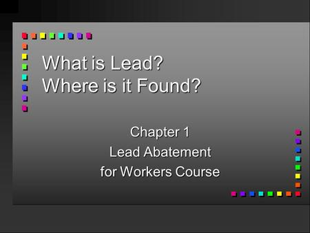 What is Lead? Where is it Found? Chapter 1 Lead Abatement for Workers Course.