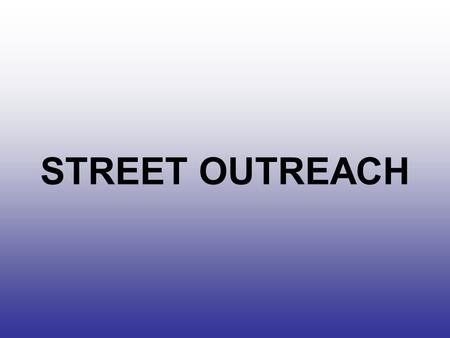 STREET OUTREACH. GOALS OF COURSE Identify who and what we are looking for. To identify techniques that can help in development of effective outreach.