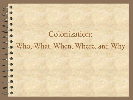 Colonization: Who, What, When, Where, and Why