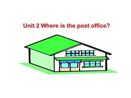 Unit 2 Where is the post office? --- Is there a … near here? --- Yes, there is.