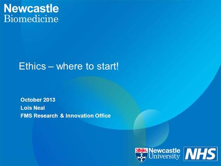 Ethics – where to start! October 2013 Lois Neal FMS Research & Innovation Office.