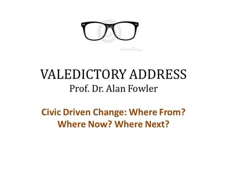 VALEDICTORY ADDRESS Prof. Dr. Alan Fowler Civic Driven Change: Where From? Where Now? Where Next?