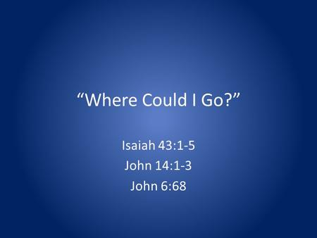 Where Could I Go? Isaiah 43:1-5 John 14:1-3 John 6:68.