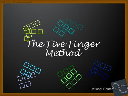 The Five Finger Method Who ? Wha t? How ? Whe re? Whe n? Wha t? Who ? Whe n? Whe re? How ? SAT Math – A Strategic Approach Rational Routes.