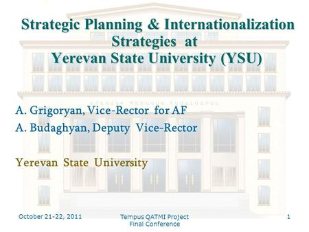 October 21-22, 2011 Tempus QATMI Project Final Conference 1 Strategic Planning & Internationalization Strategies at Yerevan State University (YSU) Strategic.