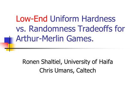 Low-End Uniform Hardness vs. Randomness Tradeoffs for Arthur-Merlin Games. Ronen Shaltiel, University of Haifa Chris Umans, Caltech.