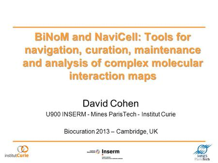 BiNoM and NaviCell: Tools for navigation, curation, maintenance and analysis of complex molecular interaction maps David Cohen U900 INSERM - Mines ParisTech.