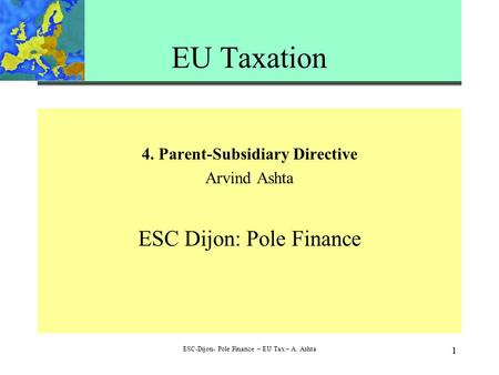 1 ESC-Dijon- Pole Finance – EU Tax – A. Ashta 1 EU Taxation 4. Parent-Subsidiary Directive Arvind Ashta ESC Dijon: Pole Finance.