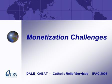 Monetization Challenges DALE KABAT – Catholic Relief Services IFAC 2008.