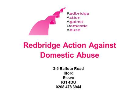 Redbridge Action Against Domestic Abuse 3-5 Balfour Road Ilford Essex IG1 4DU 0208 478 3944.