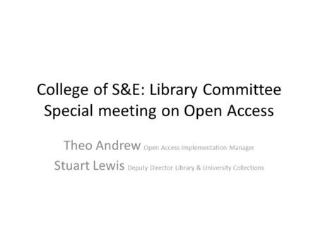 College of S&E: Library Committee Special meeting on Open Access Theo Andrew Open Access Implementation Manager Stuart Lewis Deputy Director Library &