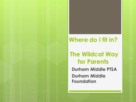 Where do I fit in? The Wildcat Way for Parents Durham Middle PTSA Durham Middle Foundation.