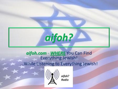 Aifoh? aifoh.comWHERE aifoh.com - WHERE You Can Find Everything Jewish! …While Listening to Everything Jewish!