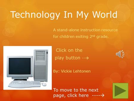 Technology In My World A stand-alone instruction resource for children exiting 2 nd grade. Click on the play button -- By: Vickie Lehtonen To move to.