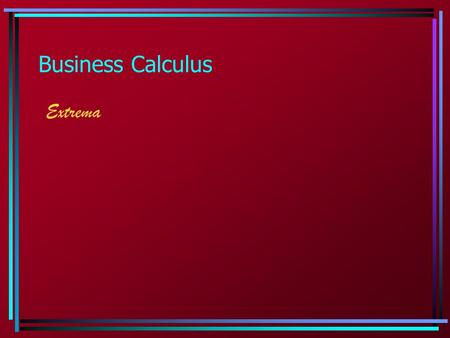 Business Calculus Extrema. Extrema: Basic Facts Two facts about the graph of a function will help us in seeing where extrema may occur. 1.The intervals.