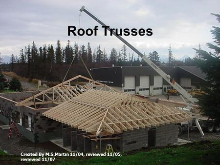 Roof Trusses Created By M.S.Martin 11/04, reviewed 11/05, reviewed 11/07.