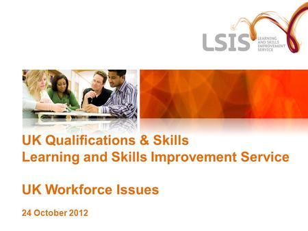UK Qualifications & Skills Learning and Skills Improvement Service UK Workforce Issues 24 October 2012.
