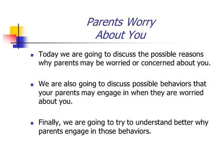Parents Worry About You Today we are going to discuss the possible reasons why parents may be worried or concerned about you. We are also going to discuss.