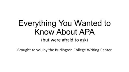 Everything You Wanted to Know About APA (but were afraid to ask) Brought to you by the Burlington College Writing Center.